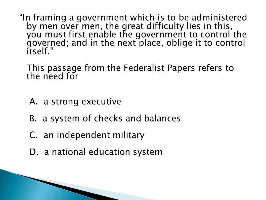 In framing a government which is to be administered by men over men, the great difficulty lies in this, you must first enable the government to control the governed; and in the next place, oblige it to control itself. This passage from the Federalist Papers refers to the need for A. a strong executive B. a system of checks and balances C. an independent military D. a national education system
