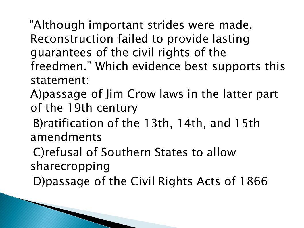 Although important strides were made, Reconstruction failed to provide lasting guarantees of the civil rights of the freedmen. Which evidence best supports this statement: A)passage of Jim Crow laws in the latter part of the 19th century