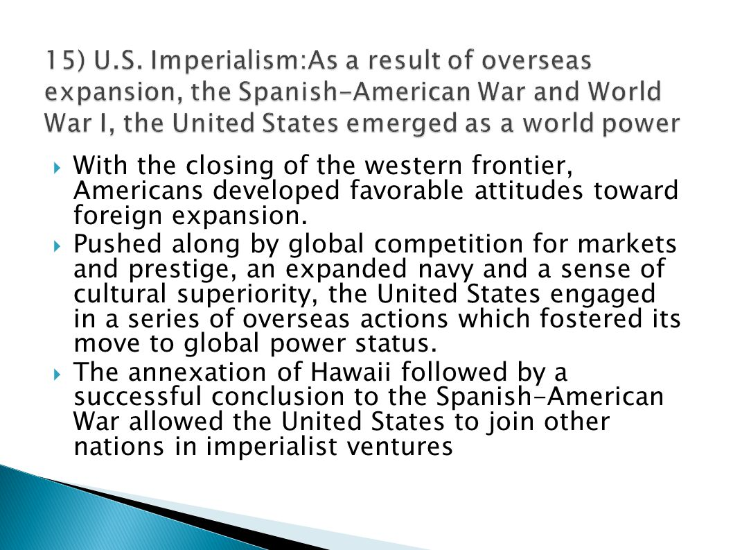 15) U.S. Imperialism:As a result of overseas expansion, the Spanish-American War and World War I, the United States emerged as a world power