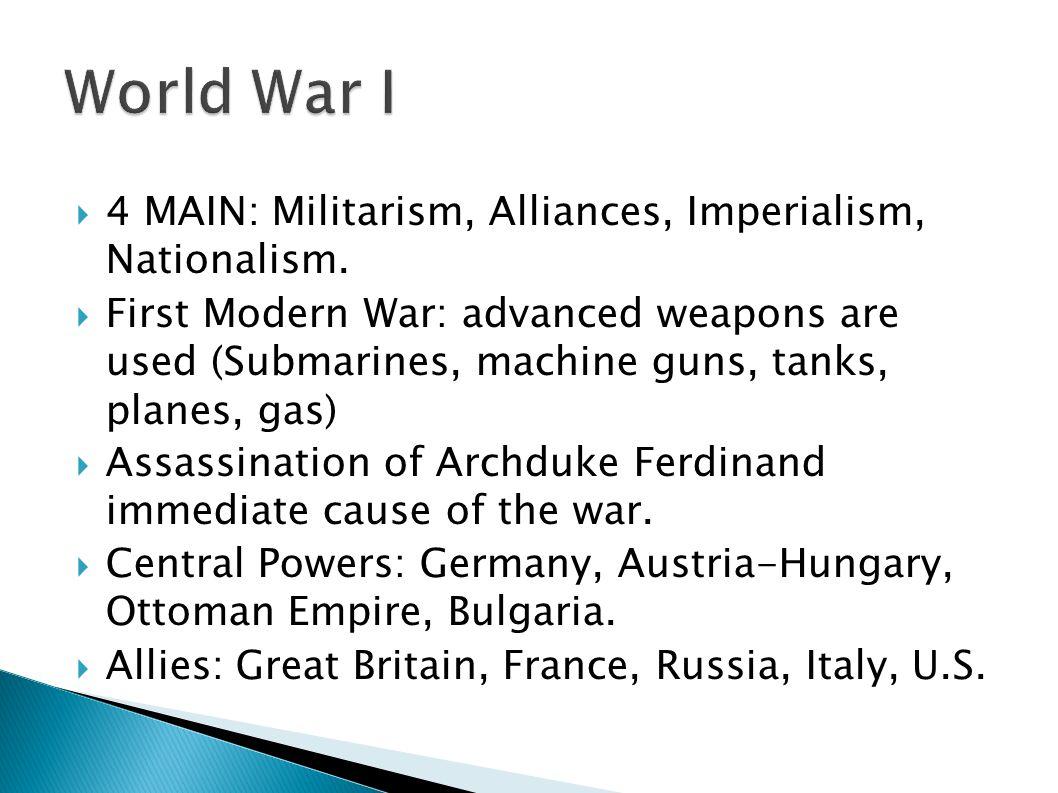 World War I 4 MAIN: Militarism, Alliances, Imperialism, Nationalism.