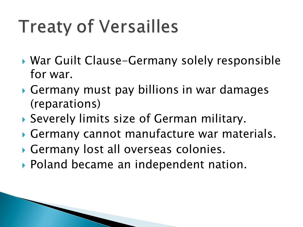 Treaty of Versailles War Guilt Clause-Germany solely responsible for war. Germany must pay billions in war damages (reparations)‏