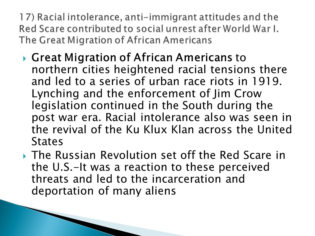 17) Racial intolerance, anti-immigrant attitudes and the Red Scare contributed to social unrest after World War I. The Great Migration of African Americans