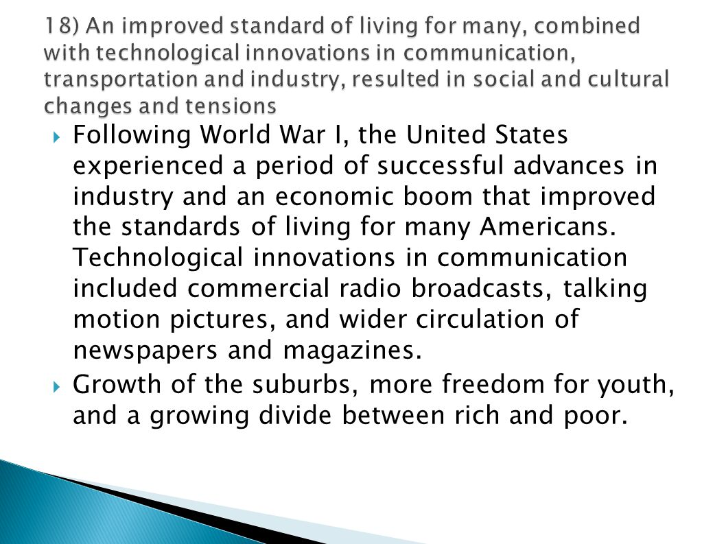 18) An improved standard of living for many, combined with technological innovations in communication, transportation and industry, resulted in social and cultural changes and tensions