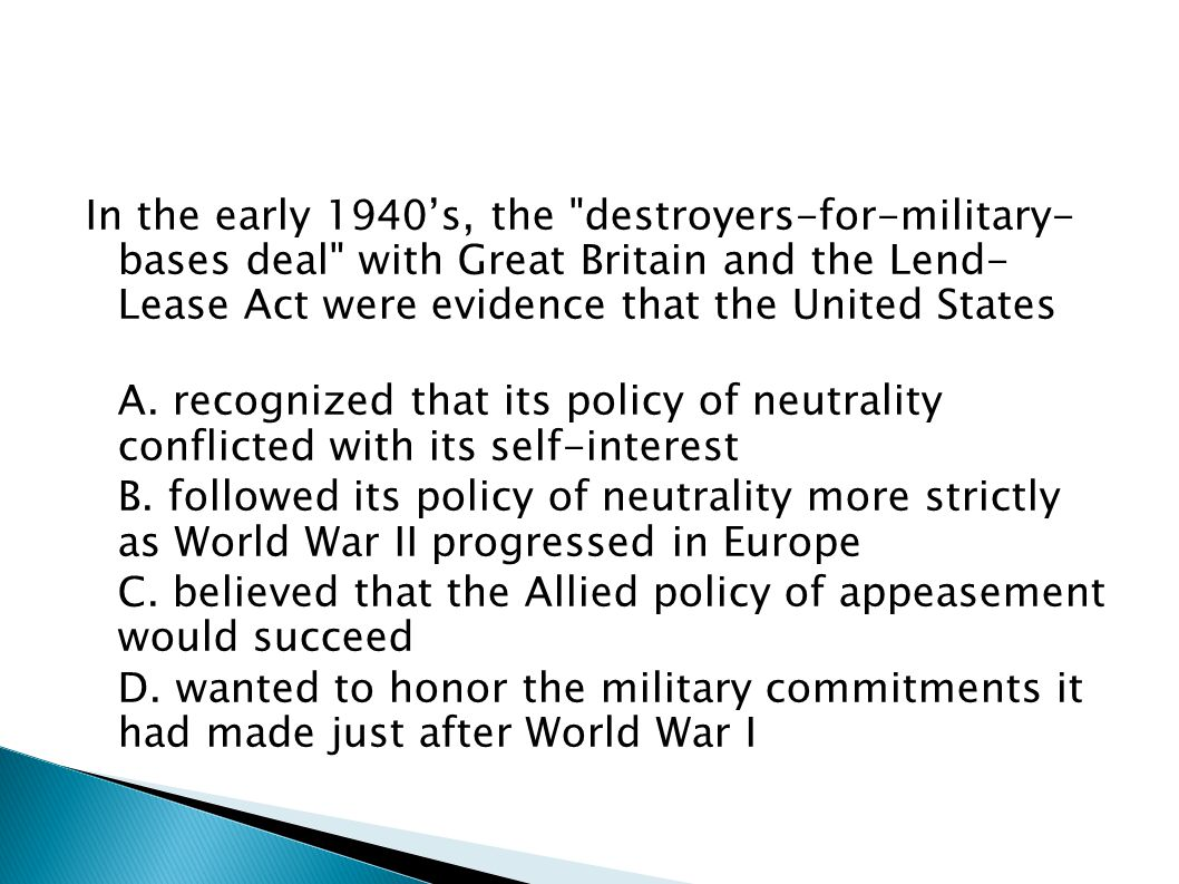 In the early 1940's, the destroyers-for-military- bases deal with Great Britain and the Lend- Lease Act were evidence that the United States