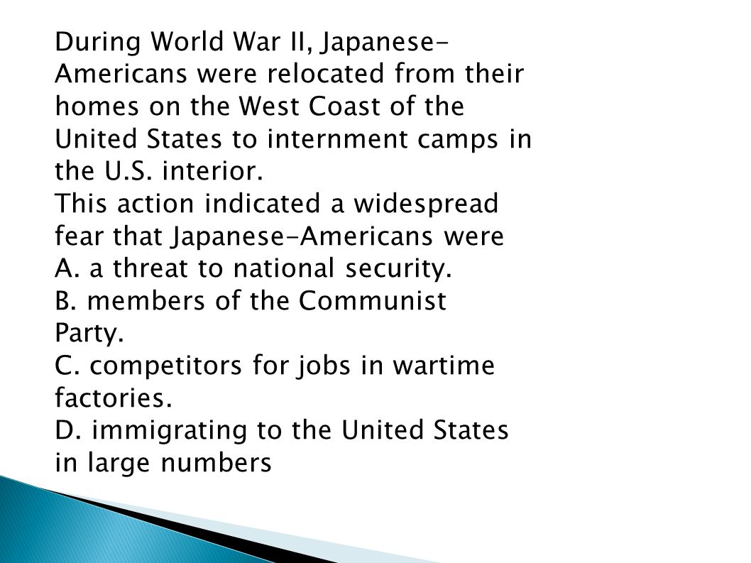 During World War II, Japanese- Americans were relocated from their homes on the West Coast of the United States to internment camps in the U.S.