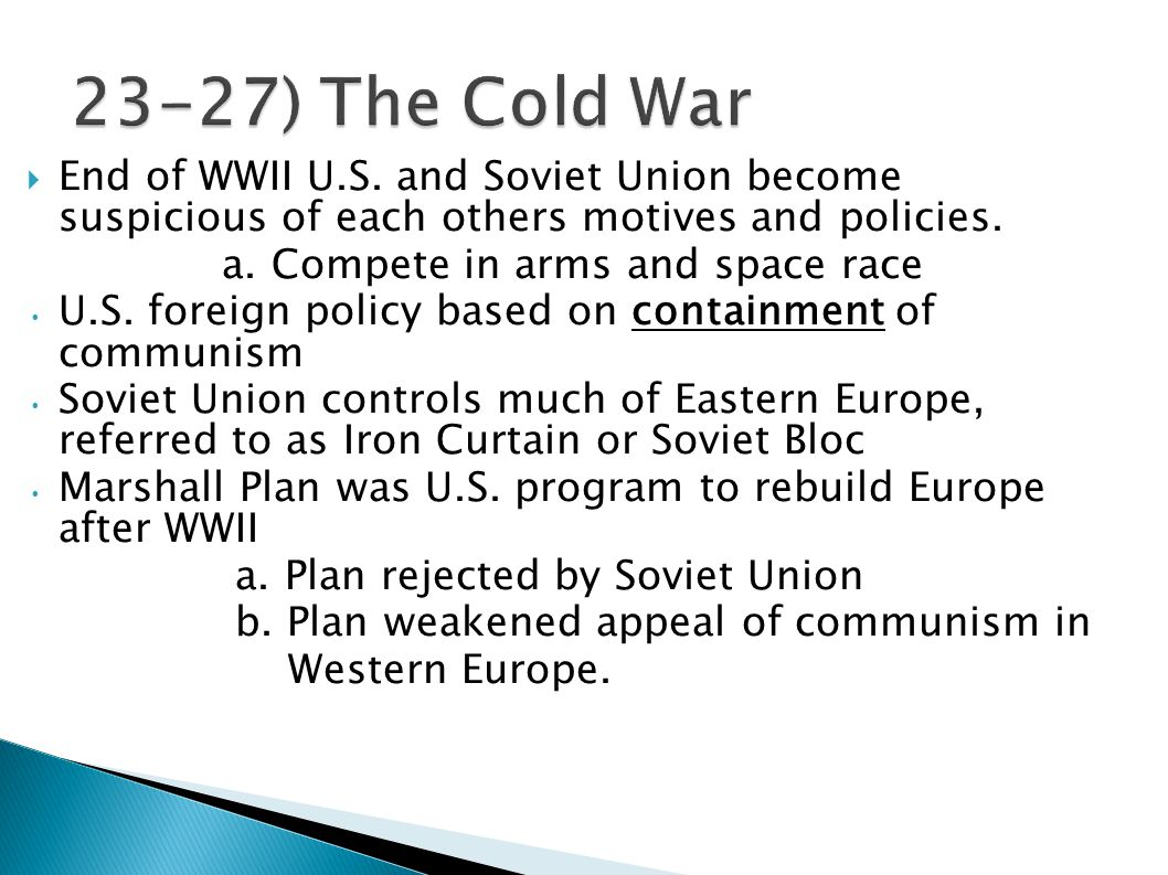 23-27) The Cold War End of WWII U.S. and Soviet Union become suspicious of each others motives and policies.