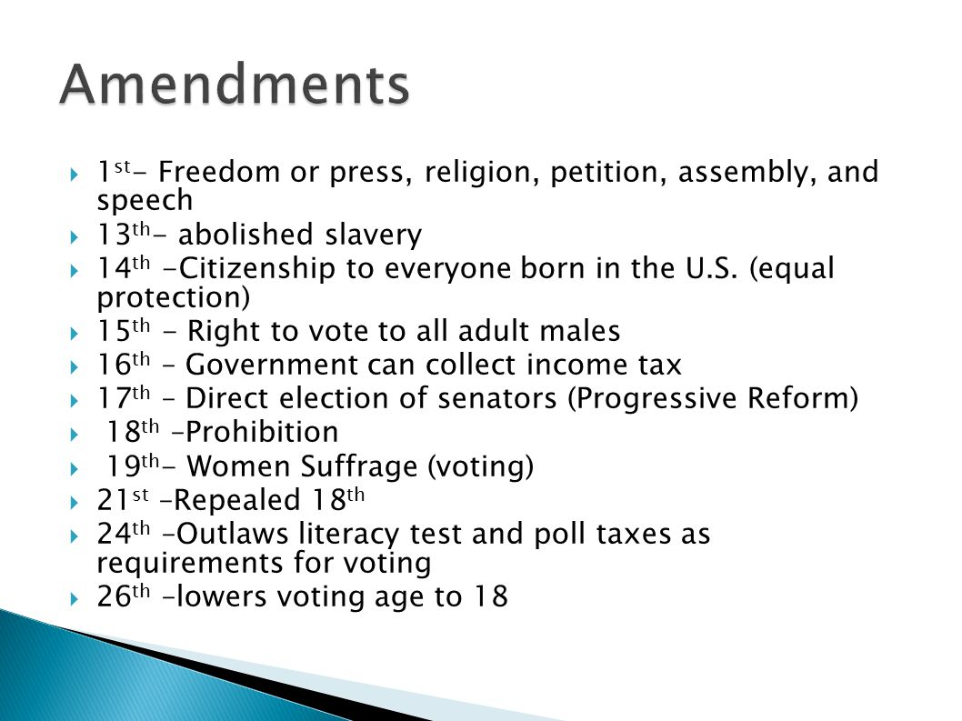 Amendments 1st- Freedom or press, religion, petition, assembly, and speech. 13th- abolished slavery.