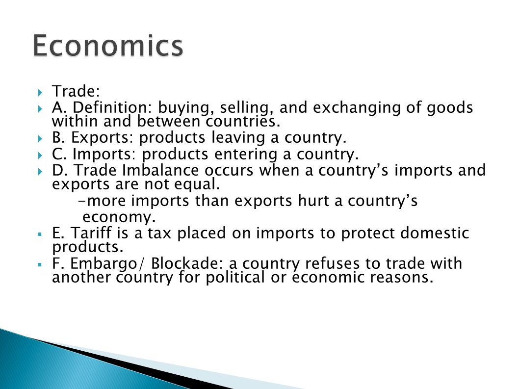 Economics Trade: A. Definition: buying, selling, and exchanging of goods within and between countries.
