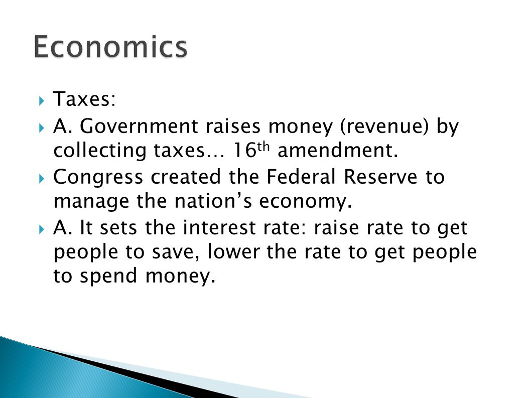 Economics Taxes: A. Government raises money (revenue) by collecting taxes… 16th amendment.
