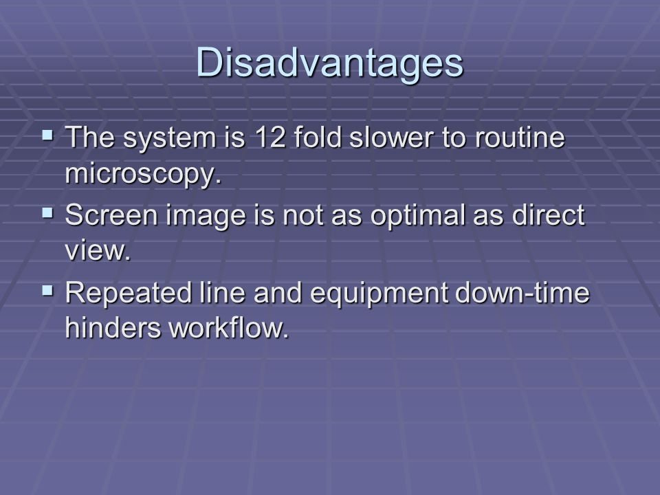 Disadvantages The system is 12 fold slower to routine microscopy.