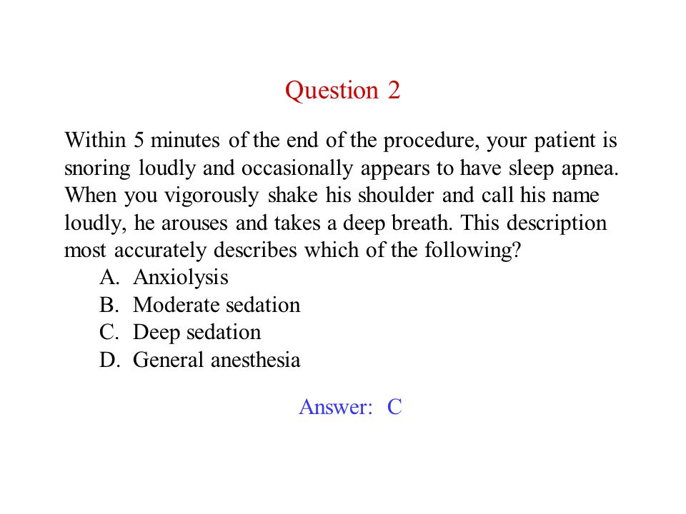 Within 5 minutes of the end of the procedure, your patient is snoring loudly and occasionally appears to have sleep apnea. When you vigorously shake his shoulder and call his name loudly, he arouses and takes a deep breath. This description most accurately describes which of the following A. Anxiolysis B. Moderate sedation C. Deep sedation D. General anesthesia