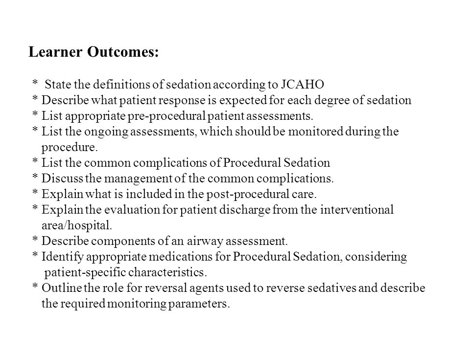 Learner Outcomes: * State the definitions of sedation according to JCAHO * Describe what patient response is expected for each degree of sedation * List appropriate pre-procedural patient assessments.