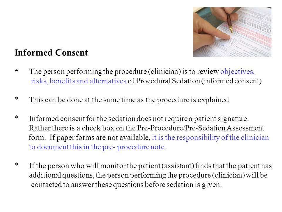 Informed Consent * The person performing the procedure (clinician) is to review objectives, risks, benefits and alternatives of Procedural Sedation (informed consent) * This can be done at the same time as the procedure is explained * Informed consent for the sedation does not require a patient signature.