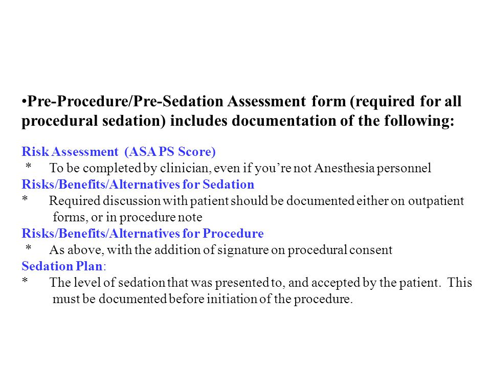 Pre-Procedure/Pre-Sedation Assessment form (required for all procedural sedation) includes documentation of the following: Risk Assessment (ASA PS Score) * To be completed by clinician, even if you're not Anesthesia personnel Risks/Benefits/Alternatives for Sedation * Required discussion with patient should be documented either on outpatient forms, or in procedure note Risks/Benefits/Alternatives for Procedure * As above, with the addition of signature on procedural consent Sedation Plan: * The level of sedation that was presented to, and accepted by the patient.