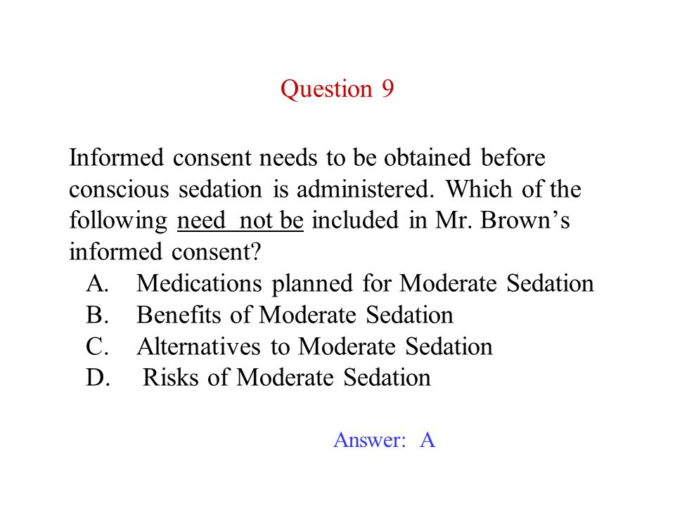 Informed consent needs to be obtained before conscious sedation is administered. Which of the following need not be included in Mr. Brown's informed consent A. Medications planned for Moderate Sedation B. Benefits of Moderate Sedation C. Alternatives to Moderate Sedation D. Risks of Moderate Sedation