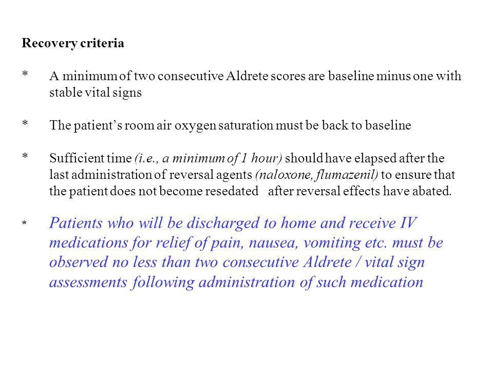 Recovery criteria * A minimum of two consecutive Aldrete scores are baseline minus one with stable vital signs * The patient's room air oxygen saturation must be back to baseline * Sufficient time (i.e., a minimum of 1 hour) should have elapsed after the last administration of reversal agents (naloxone, flumazenil) to ensure that the patient does not become resedated after reversal effects have abated.