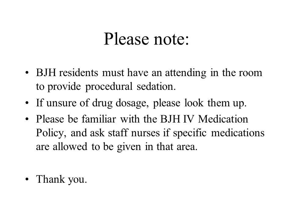 Please note: BJH residents must have an attending in the room to provide procedural sedation. If unsure of drug dosage, please look them up.