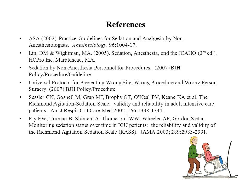 References ASA (2002) Practice Guidelines for Sedation and Analgesia by Non-Anesthesiologists. Anesthesiology. 96:1004-17.