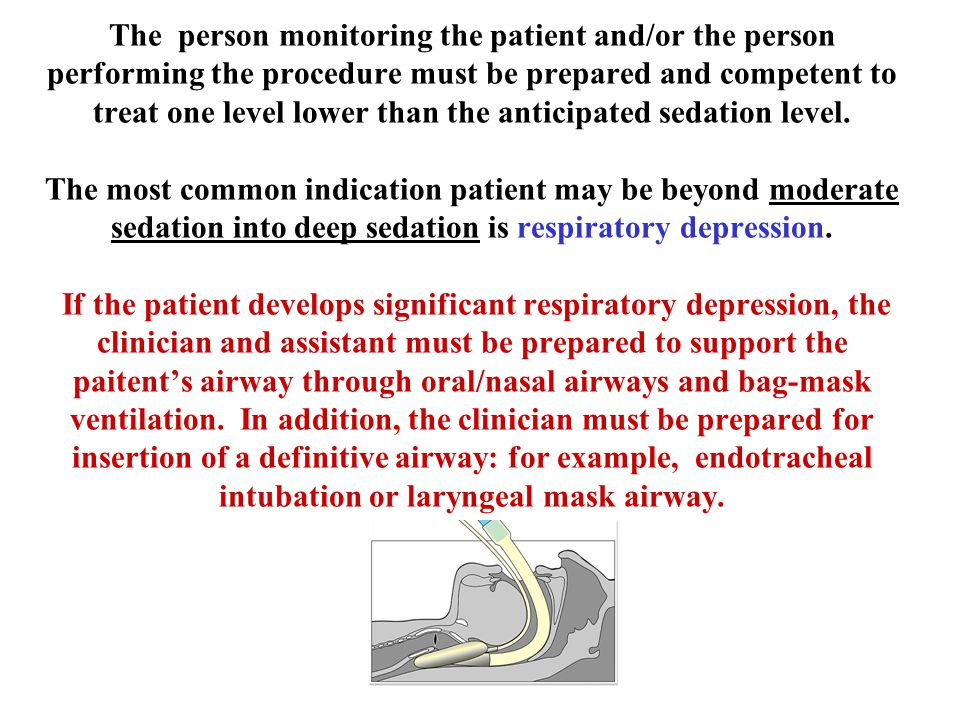 The person monitoring the patient and/or the person performing the procedure must be prepared and competent to treat one level lower than the anticipated sedation level.