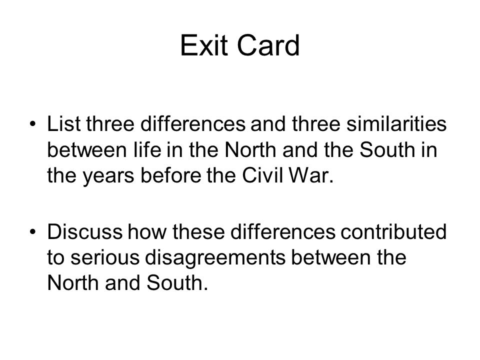 Exit Card List three differences and three similarities between life in the North and the South in the years before the Civil War.