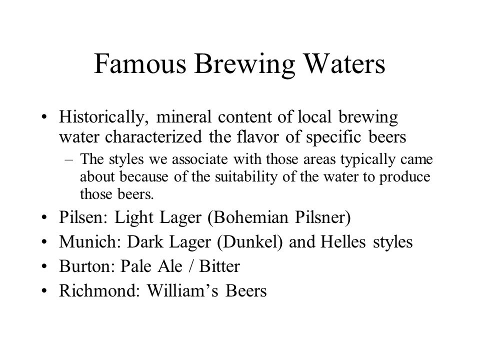 Famous Brewing Waters Historically, mineral content of local brewing water characterized the flavor of specific beers.