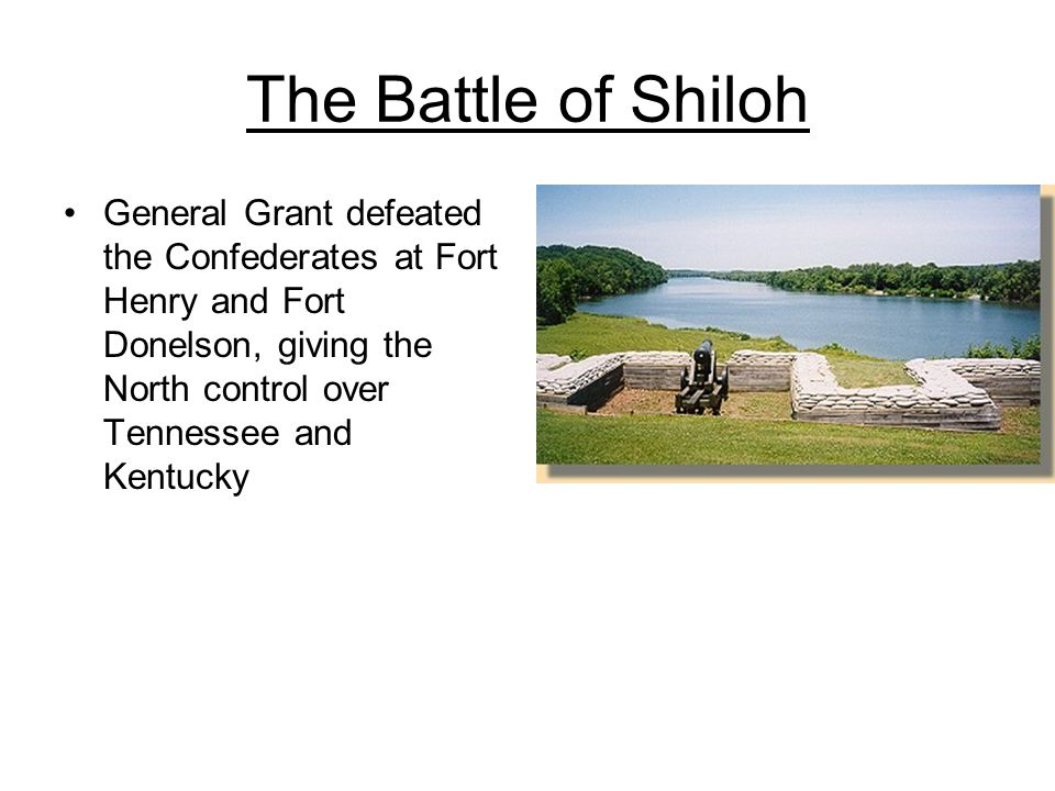 The Battle of Shiloh General Grant defeated the Confederates at Fort Henry and Fort Donelson, giving the North control over Tennessee and Kentucky.