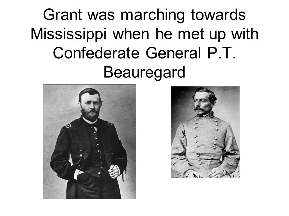 Grant was marching towards Mississippi when he met up with Confederate General P.T. Beauregard