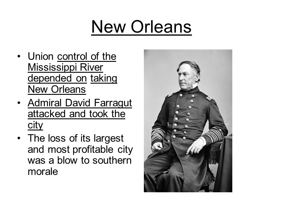 New Orleans Union control of the Mississippi River depended on taking New Orleans. Admiral David Farragut attacked and took the city.