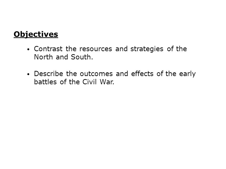 Objectives Contrast the resources and strategies of the North and South. Describe the outcomes and effects of the early battles of the Civil War.