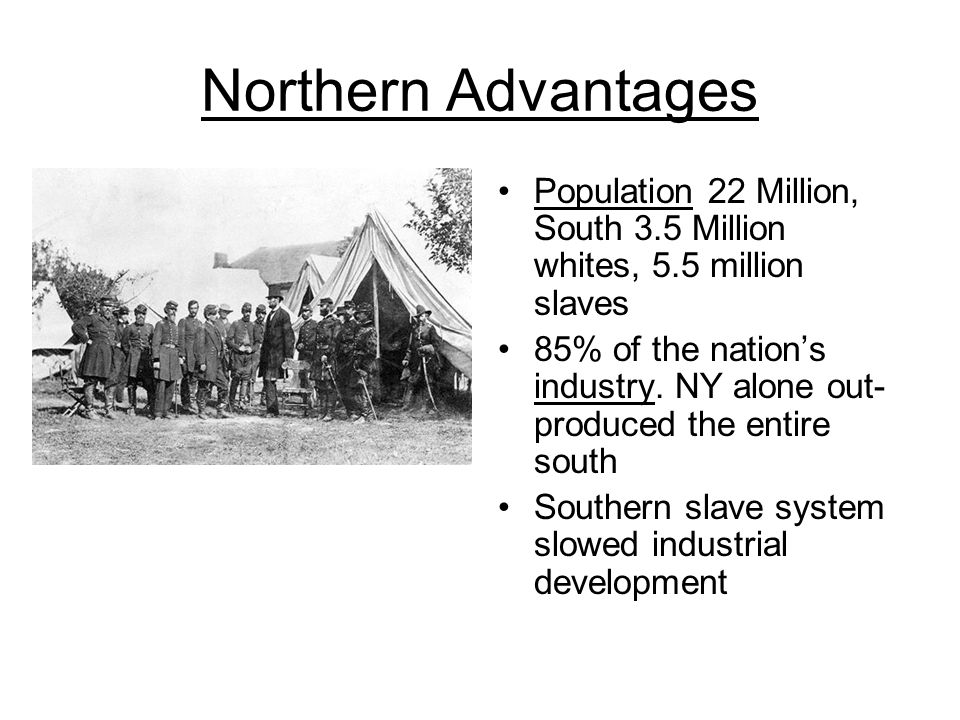 Northern Advantages Population 22 Million, South 3.5 Million whites, 5.5 million slaves.