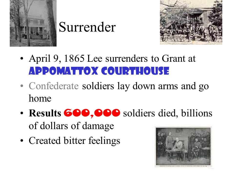 Surrender April 9, 1865 Lee surrenders to Grant at Appomattox Courthouse. Confederate soldiers lay down arms and go home.