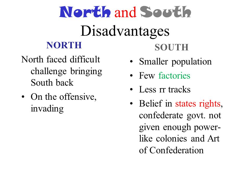 describe advantages and disadvantages north and south civi Advantages between north and south in civil war  topics: american civil war the advantages and disadvantages that each side faced shared many similarities.