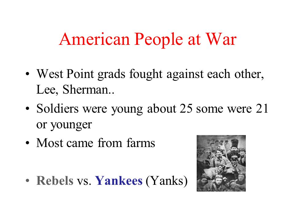 American People at War West Point grads fought against each other, Lee, Sherman.. Soldiers were young about 25 some were 21 or younger.