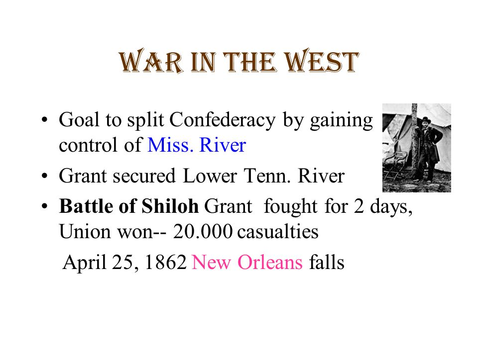 War in the West Goal to split Confederacy by gaining control of Miss. River. Grant secured Lower Tenn. River.
