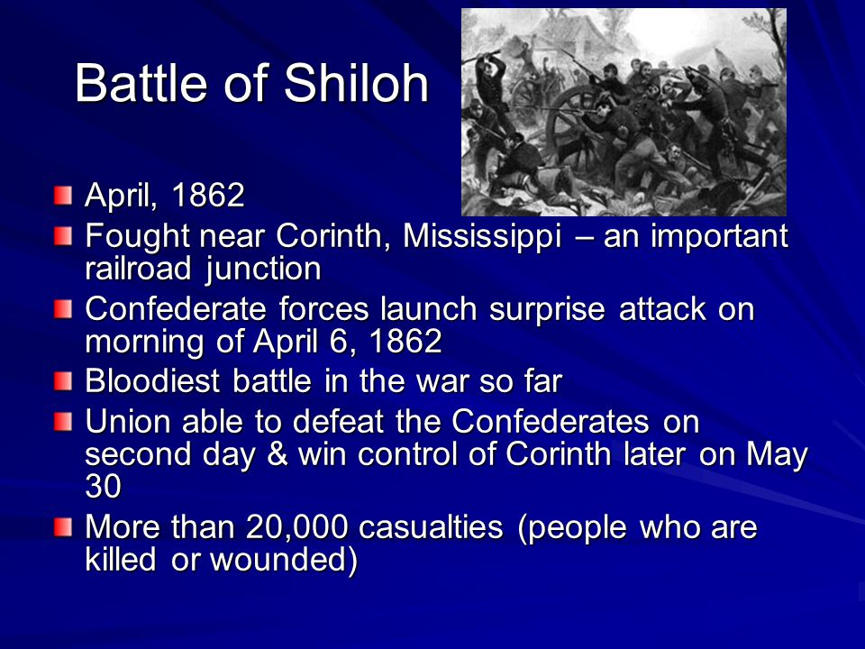 Battle of Shiloh April, 1862. Fought near Corinth, Mississippi – an important railroad junction.