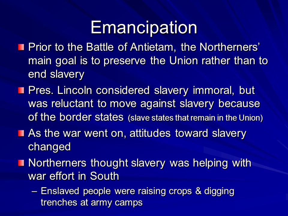 Emancipation Prior to the Battle of Antietam, the Northerners' main goal is to preserve the Union rather than to end slavery.