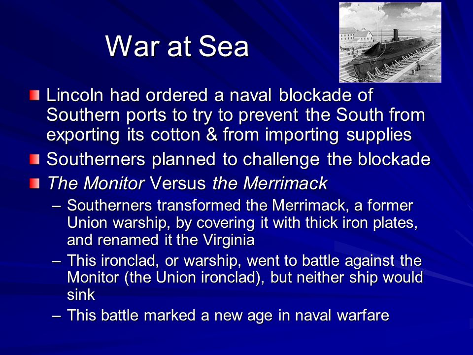 War at Sea Lincoln had ordered a naval blockade of Southern ports to try to prevent the South from exporting its cotton & from importing supplies.