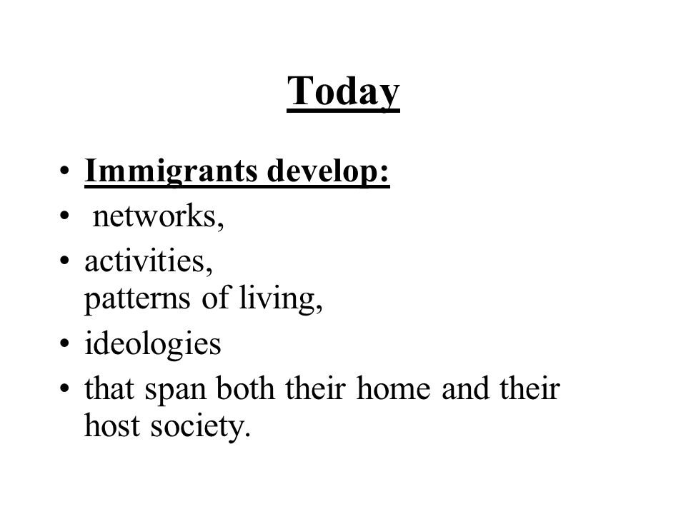 Today Immigrants develop: networks, activities, patterns of living,