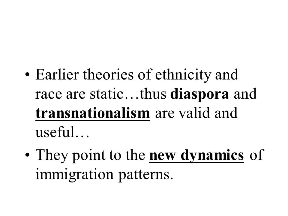 Earlier theories of ethnicity and race are static…thus diaspora and transnationalism are valid and useful…