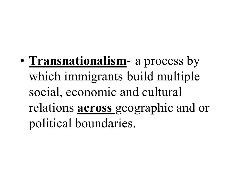 Transnationalism- a process by which immigrants build multiple social, economic and cultural relations across geographic and or political boundaries.