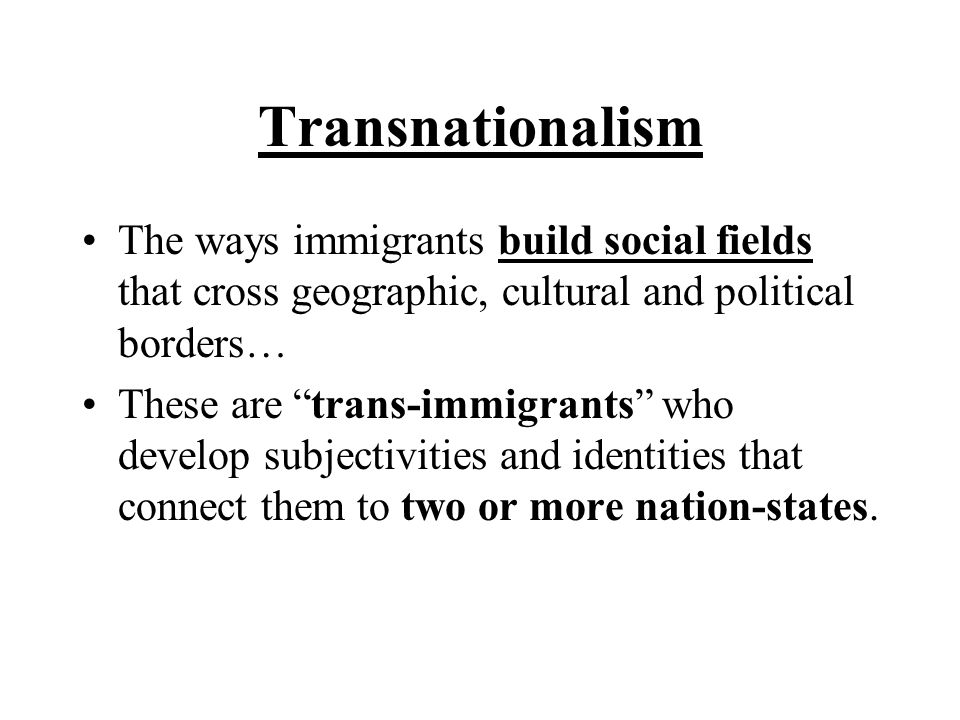 Transnationalism The ways immigrants build social fields that cross geographic, cultural and political borders…