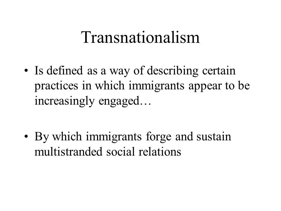 Transnationalism Is defined as a way of describing certain practices in which immigrants appear to be increasingly engaged…