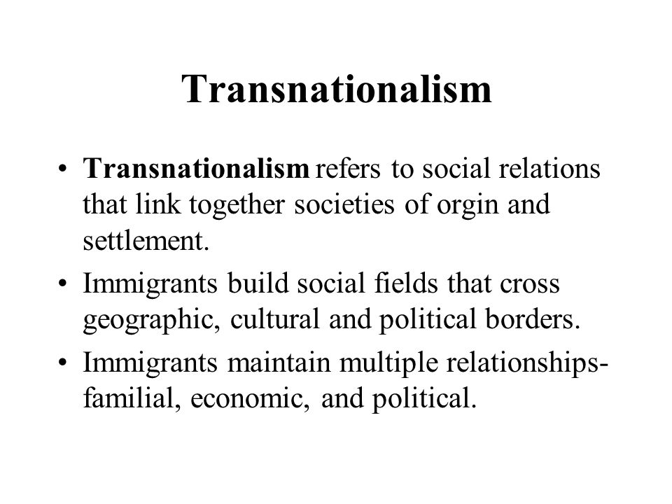 Transnationalism Transnationalism refers to social relations that link together societies of orgin and settlement.