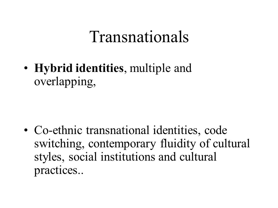 Transnationals Hybrid identities, multiple and overlapping,