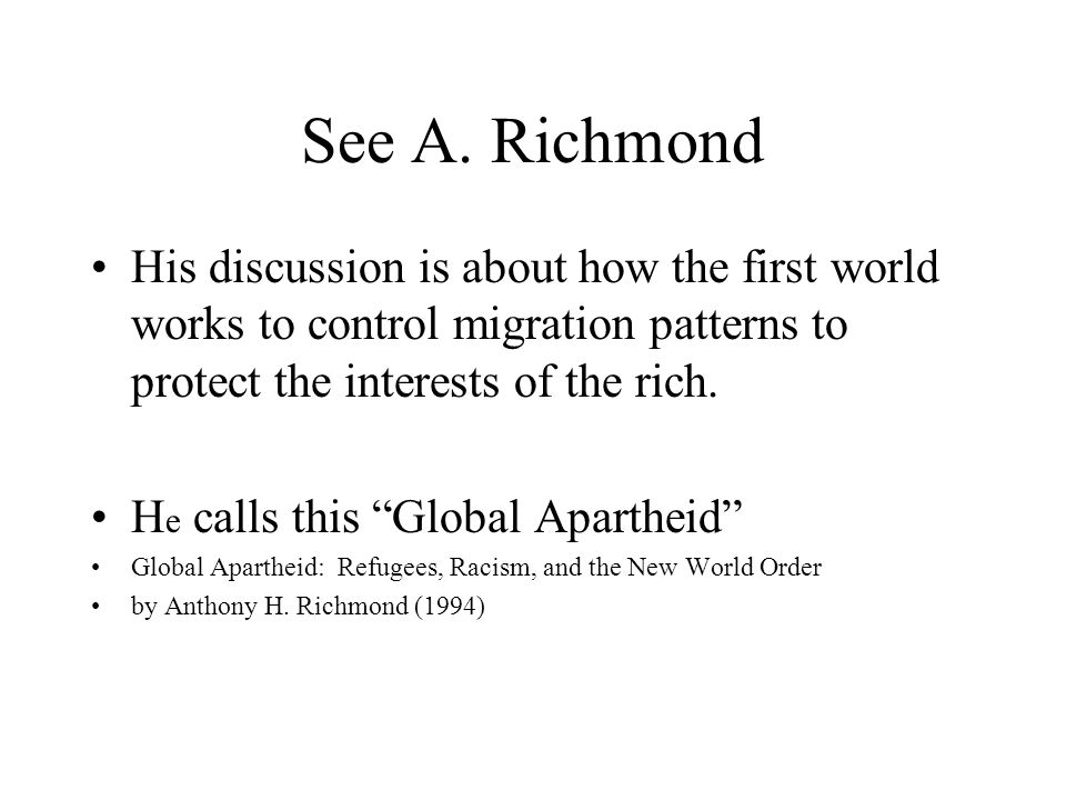 See A. Richmond His discussion is about how the first world works to control migration patterns to protect the interests of the rich.
