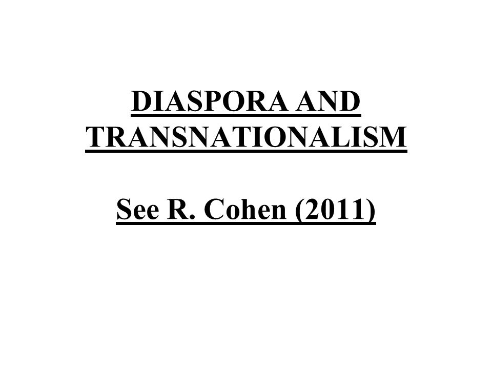 DIASPORA AND TRANSNATIONALISM See R. Cohen (2011)