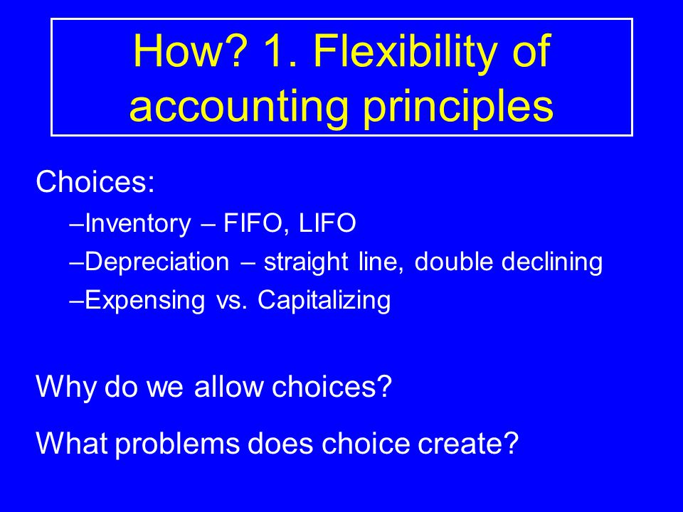 How 1. Flexibility of accounting principles