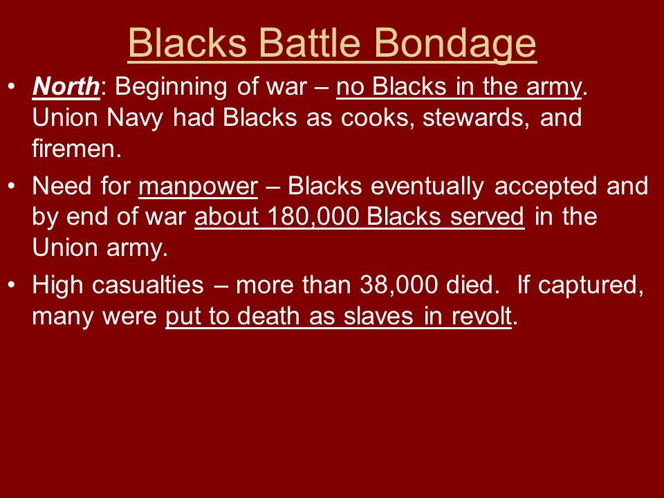 Blacks Battle Bondage North: Beginning of war – no Blacks in the army. Union Navy had Blacks as cooks, stewards, and firemen.