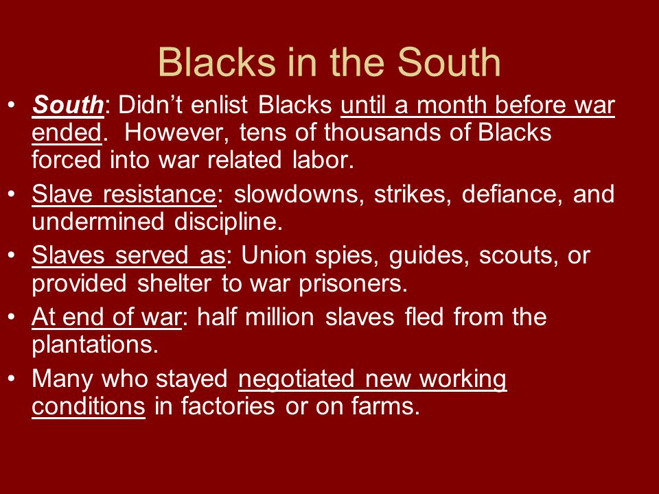Blacks in the South South: Didn't enlist Blacks until a month before war ended. However, tens of thousands of Blacks forced into war related labor.