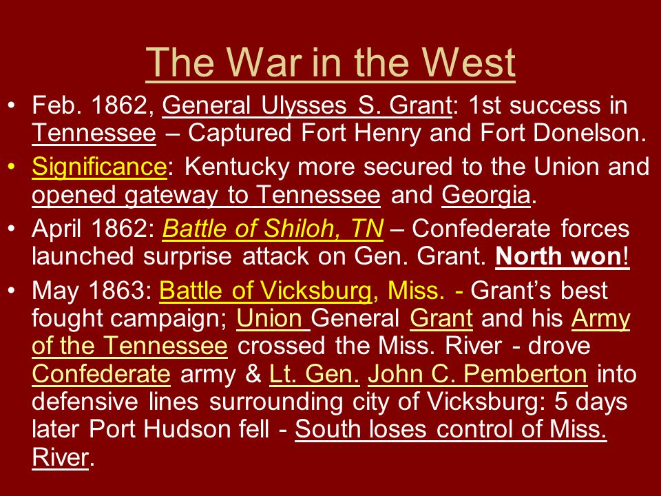 The War in the West Feb. 1862, General Ulysses S. Grant: 1st success in Tennessee – Captured Fort Henry and Fort Donelson.